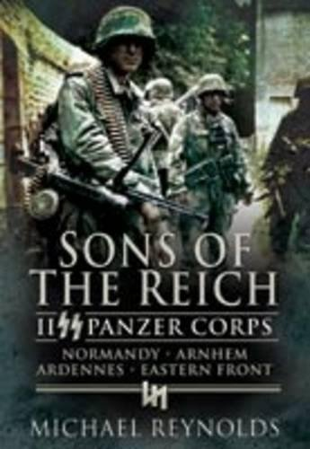 Sons of the Reich: II Panzer Corps, Normandy, Arnhem, Ardennes, Eastern Front (Pen & Sword ...