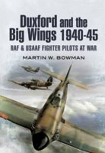 DUXFORD AND THE BIG WINGS 1940 - 45: RAF and USAAF Fighter Pilots at War: Bowman, Martin W.