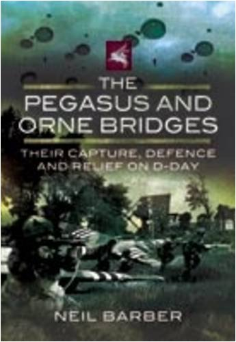 9781848840416: The Pegasus and Orne Bridges: Their Capture, Defence and Relief on D-Day