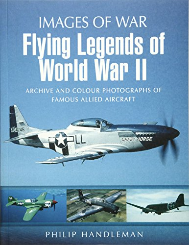 FLYING LEGENDS OF WORLD WAR II: Archive and Colour Photos of Famous Allied Aircraft (Images of War)