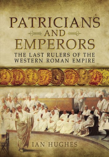 Patricians and Emperors: The Last Rulers of the Western Roman Empire: Hughes, Ian