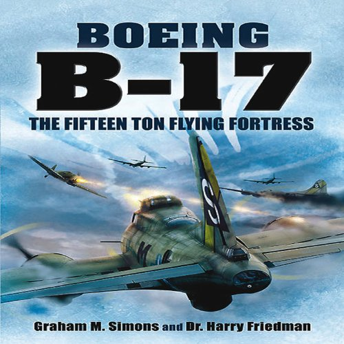 Boeing B-17: The Fifteen Ton Flying Fortress: Simons, Graham S; Friedman, Harry