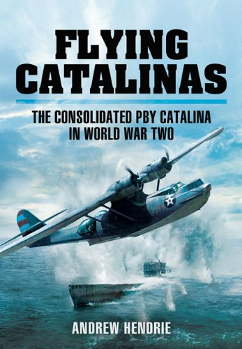 FLYING CATALINAS: The Consolidated PBY Catalina in WWII: Hendrie, Andrew