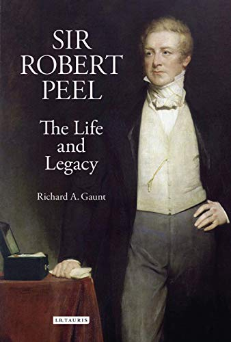 Sir Robert Peel: The Life and Legacy (Library of Victorian Studies): Gaunt, Richard A.