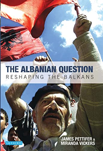 The Albanian Question: Reshaping the Balkans: Pettifer, James, Vickers,