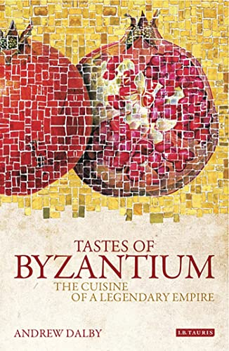 Tastes of Byzantium: The Cuisine of a Legendary Empire: Dalby, Andrew