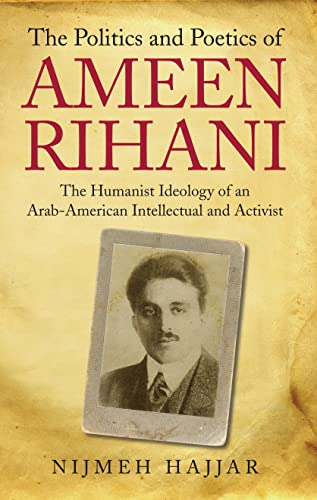 The Politics and Poetics of Ameen Rihani: The Humanist Ideology of an Arab-American Intellectual ...