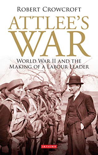 Attlee's War: World War II and the Making of a Labour Leader (International Library of ...