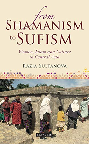 9781848853096: From Shamanism to Sufism: Women, Islam and Culture in Central Asia (International Library of Central Asia Studies)
