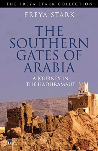 Southern Gates of Arabia: A Journey in the Hadhramaut: Freya Stark