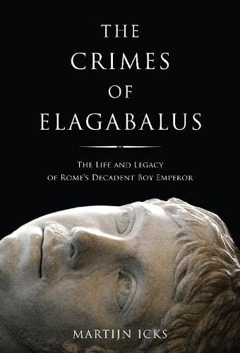 Crimes of Elagabalus: The Life and Legacy of Rome's Decadent Boy Emperor: Icks, Martijn
