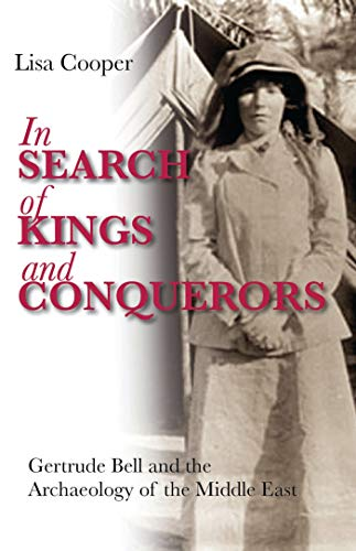 In Search of Kings and Conquerors: Gertrude Bell and the Archaeology of the Middle East: Lisa ...