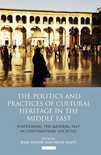 The Politics and Practices of Cultural Heritage in the Middle East: Positioning the Material Past ...