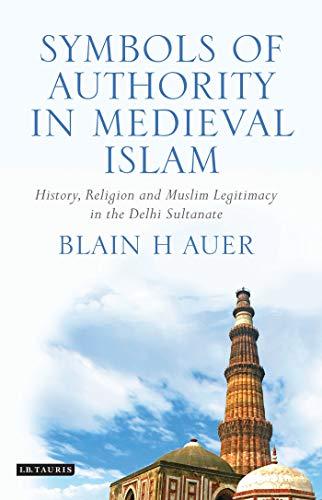 9781848855670: Symbols of Authority in Medieval Islam: History, Religion and Muslim Legitimacy in the Delhi Sultanate