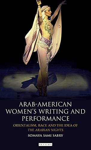 Arab-American Women's Writing and Performance: Orientalism, Race and the Idea of the Arabian ...