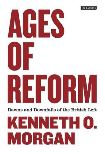 Ages of Reform: Dawns and Downfalls of the British Left: Kenneth O. Morgan