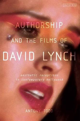 Authorship and the Films of David Lynch: Aesthetic Receptions in Contemporary Hollywood: Todd, ...