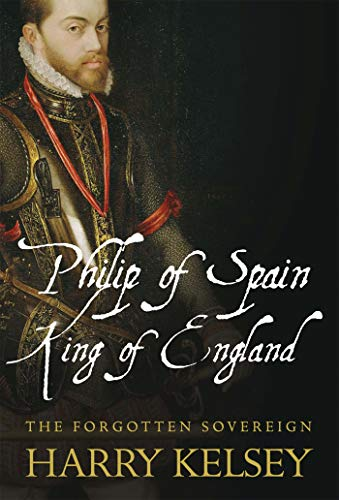 Philip of Spain, King of England: The: Harry Kelsey
