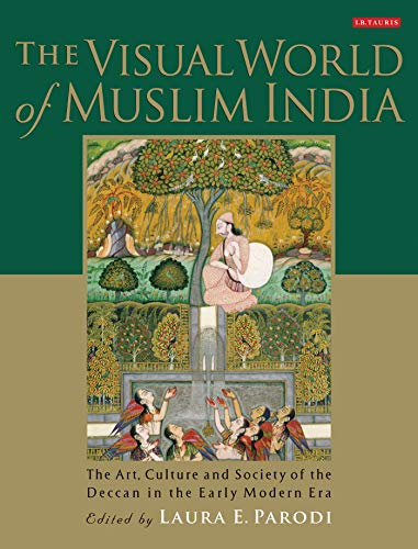 The Visual World of Muslim India: The Art, Culture and Society of the Deccan in the Early Modern ...