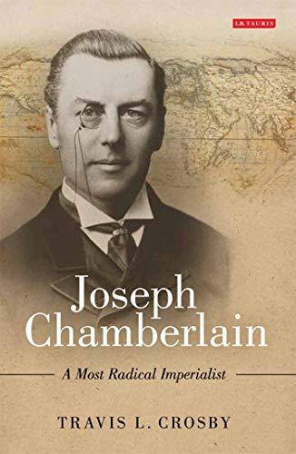 Joseph Chamberlain: A Most Radical Imperialist: Crosby, Travis L.