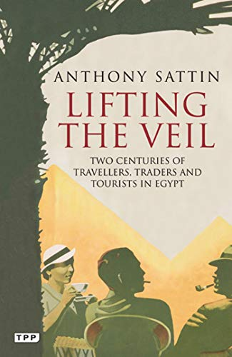 Lifting the Veil: Two Centuries of Travellers, Traders and Tourists in Egypt: Anthony Sattin