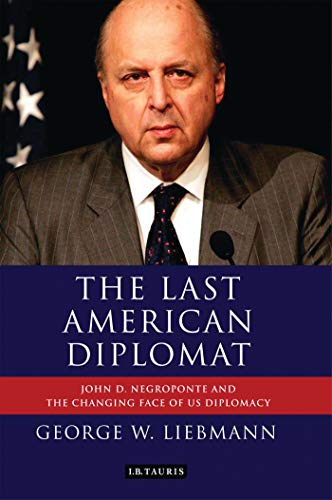 9781848858695: The Last American Diplomat: John D Negroponte and the Changing Face of US Diplomacy (International Library of Twentieth Century History)