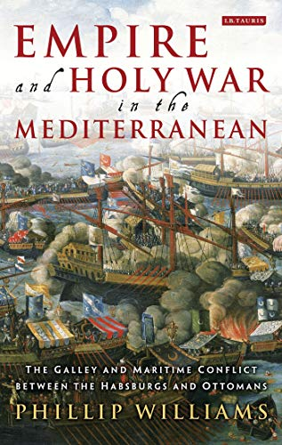 9781848859852: Empire and Holy War in the Mediterranean: The Galley and Maritime Conflict between the Habsburgs and Ottomans (International Library of Historical Studies)