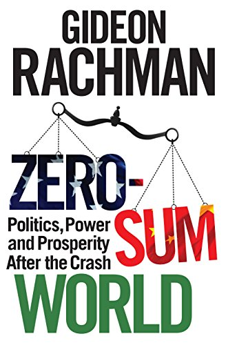 Zero-Sum World: Politics, Power and Prosperity After the Crash: Gideon Rachman