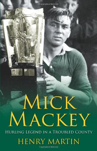 Mick Mackey: Hurling Legend in a Troubled: Henry Martin