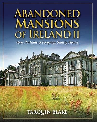 Abandoned Mansions of Ireland II: More Portraits of Forgotten Stately Homes: Tarquin Blake
