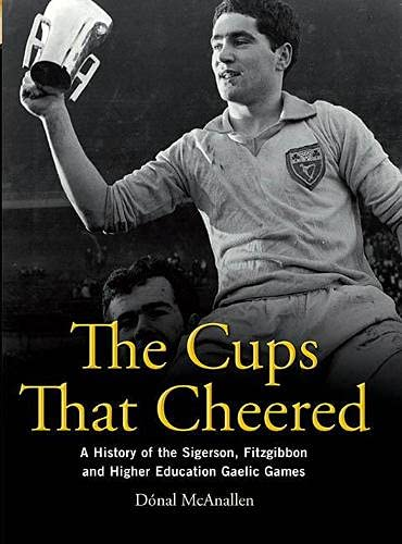 The Cups That Cheered: A History of the Sigerson, Fitzgibbon and Higher Education Gaelic Game: ...