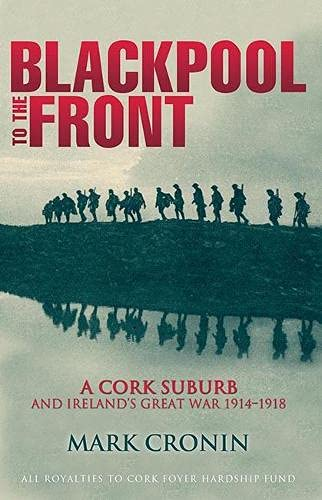 Blackpool to the Front: A Cork Suburb and Ireland's Great War 1914-1918: Mark Cronin
