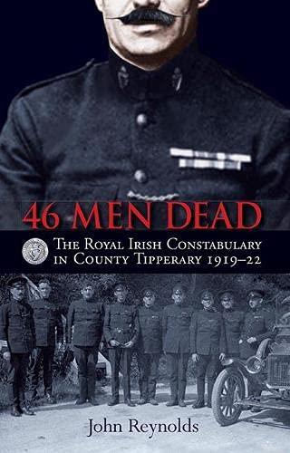 9781848892729: 46 Men Dead: The Royal Irish Constabulary in County Tipperary 1919 22