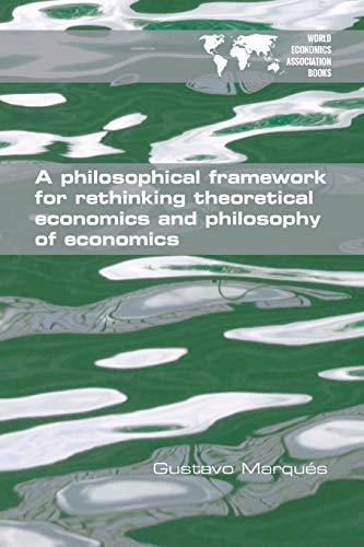9781848902237: A Philosophical Framework for Rethinking Theoretical Economics and Philosophy of Economics