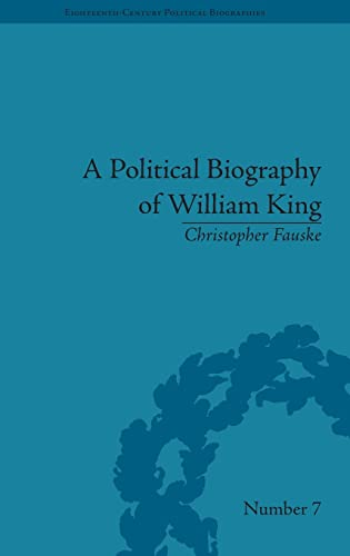 A Political Biography of William King (Eighteenth-Century Political Biographies): Fauske, ...