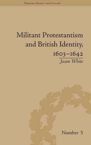 Militant Protestantism and British Identity, 1603-1642 (Warfare, Society and Culture): White, Jason