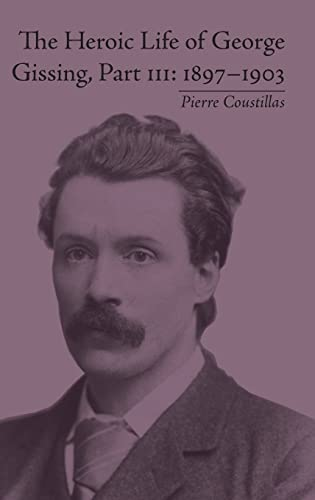 9781848931756: The Heroic Life of George Gissing, Part III: 1897–1903