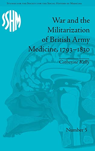9781848931831: War and the Militarization of British Army Medicine, 1793-1830 (Studies for the Society for the Social History of Medicine)