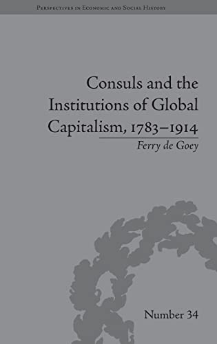 Consuls and the Institutions of Global Capitalism, 1783û1914: Goey,Ferry de