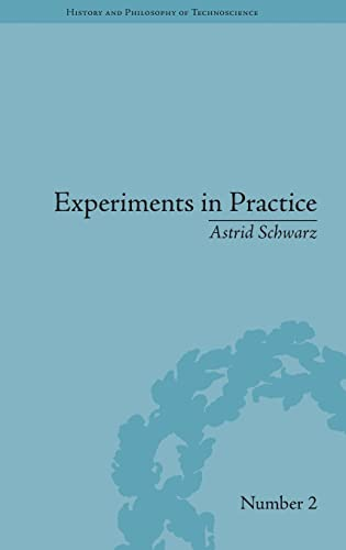 Experiments in Practice (History and Philosophy of Technoscience): Astrid Schwarz
