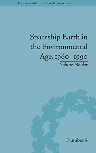 Spaceship Earth in the Environmental Age, 1960-1990 (History and Philosophy of Technoscience): ...
