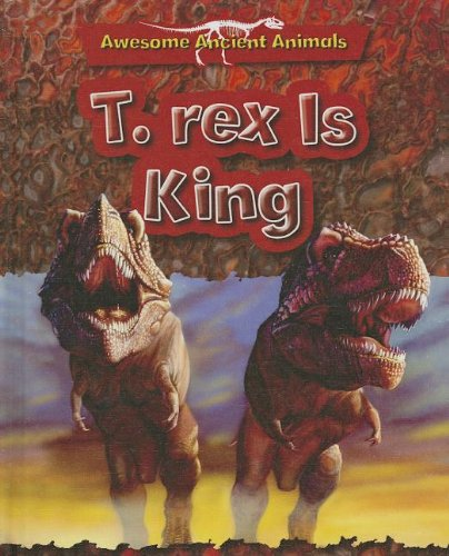 T-Rex Is King: Cretaceous Life (Awesome Ancient Animals): Dixon, Dougal