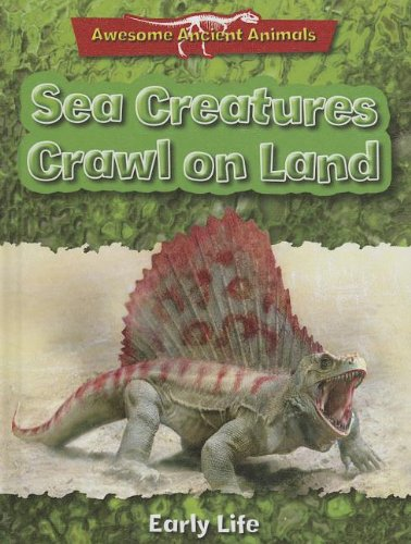 Sea Creatures Crawl on Land: Early Life (Awesome Ancient Animals): Dixon, Dougal