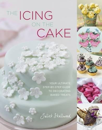 9781848990654: The Icing on the Cake: Your Ultimate Step-by-Step Guide to Decorating Baked Treats