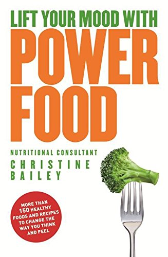 Lift Your Mood with Power Foods: More Than 150 Healthy Foods and Recipes to Change the Way You ...