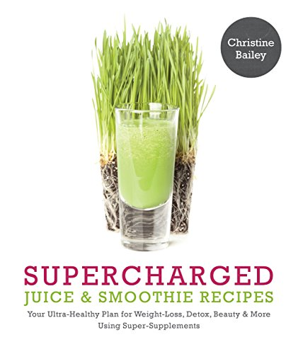 Supercharged Juice & Smoothie Recipes: Your Ultra-Healthy Plan for Weight-Loss, Detox, Beauty ...