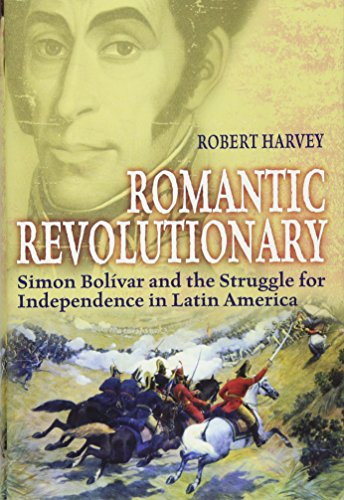 Romantic Revolutionary: Simon Bolivar and the Struggle for Independence in Latin America (1849013543) by Harvey, Robert