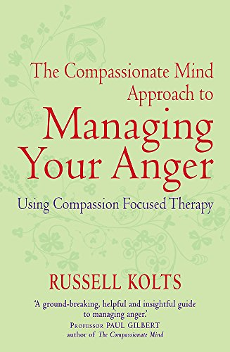 The Compassionate Mind Approach to Managing Your Anger: Kolts, Russell