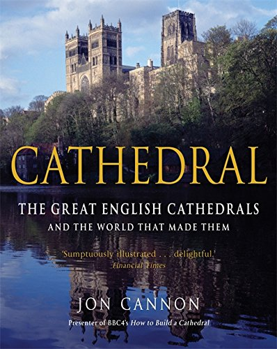 Cathedral: The English Cathedrals and the World that Made Them: Cannon, Jon
