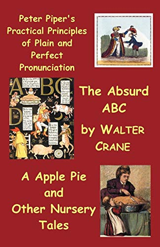 Peter Piper's Practical Principles of Plain and Perfect Pronunciation; The Absurd ABC; A Apple Pie and Other Nursery Tales. (9781849024334) by Walter Crane